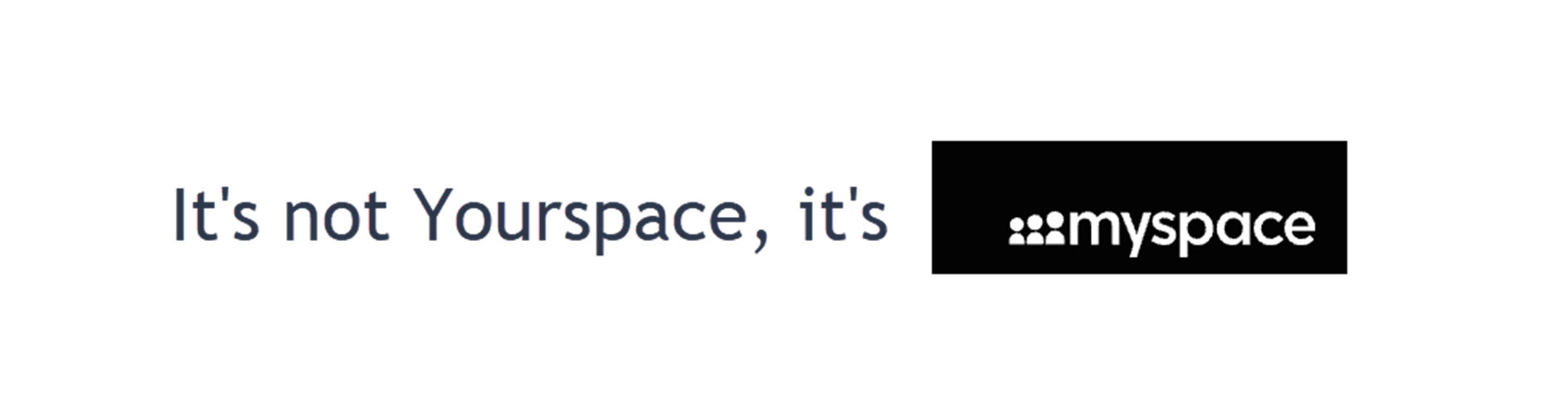 It's not Yourspace, it's Myspace